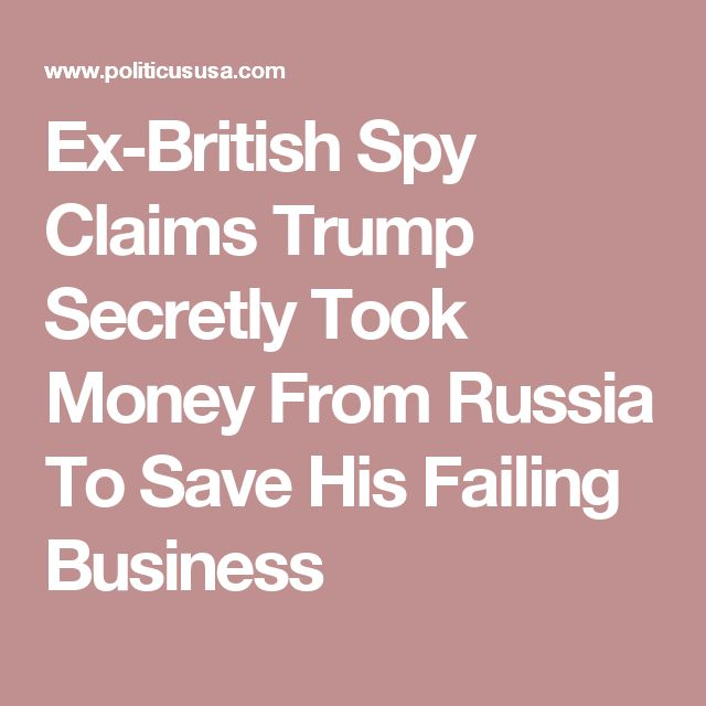 Ex-British Spy Claims Trump Secretly Took Money From Russia To Save His Failing Business