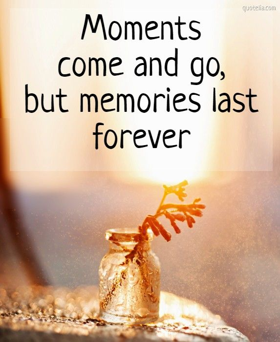 Moments Come And Go But Memories Last Forever Happymoments Memory Pastandfuture Happiness Moments Quotes In This Moment Memories Quotes
