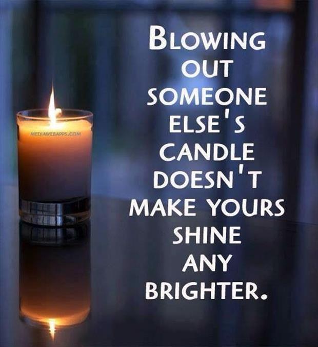 """""""Apagar a vela de outra pessoa não faz a sua brilhar mais"""""""