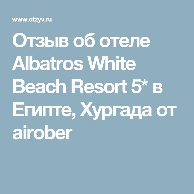 Отзыв об отеле Albatros White Beach Resort 5* в Египте, Хургада от airober