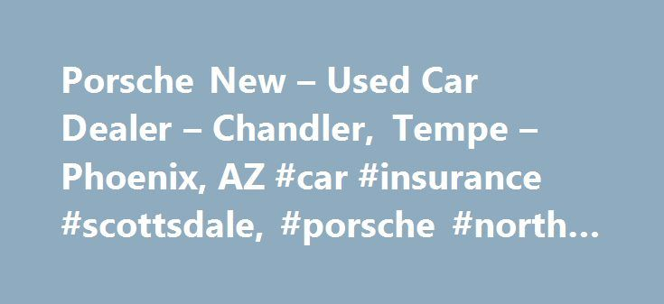 Porsche New – Used Car Dealer – Chandler, Tempe – Phoenix, AZ #car #insurance #scottsdale, #porsche #north #scottsdale http://dating.nef2.com/porsche-new-used-car-dealer-chandler-tempe-phoenix-az-car-insurance-scottsdale-porsche-north-scottsdale/  # About Us Welcome to Porsche North Scottsdale. As a proud member of Penske Automotive Group, we are dedicated to serving all of your automotive needs and providing the best customer experience possible. Porsche North Scottsdale is one of the most…