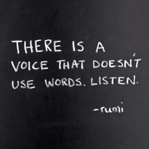 There is a voice that doesn't use words. Listen. Rumi