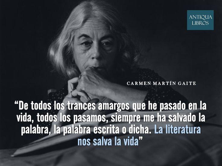 """""""De todos los trances amargos que he pasado en la vida, todos los pasamos, siempre me ha salvado la palabra, la palabra escrita o dicha. La literatura nos salva la vida"""", Carmen Martín Gaite"""