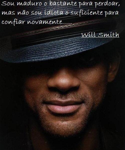 Sou maduro o bastante para perdoar, mas não sou idiota o suficiente para confiar novamente... - Will Smith (Frases para Face)