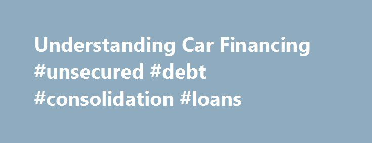Understanding Car Financing #unsecured #debt #consolidation #loans http://loan.remmont.com/understanding-car-financing-unsecured-debt-consolidation-loans/  #interest rate for car loans # Understanding Car Financing Understanding Car Financing Generally, most people don't purchase vehicles outright; they finance them, meaning, they get a loan from one of a variety of lenders and pay off that loan over a designated period of time. Auto Loan Basics Financing a new or used vehicle with…The post…