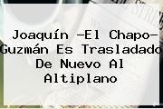 http://tecnoautos.com/wp-content/uploads/imagenes/tendencias/thumbs/joaquin-el-chapo-guzman-es-trasladado-de-nuevo-al-altiplano.jpg Chapo Guzman. Joaquín ?El Chapo? Guzmán es trasladado de nuevo al Altiplano, Enlaces, Imágenes, Videos y Tweets - http://tecnoautos.com/actualidad/chapo-guzman-joaquin-el-chapo-guzman-es-trasladado-de-nuevo-al-altiplano/