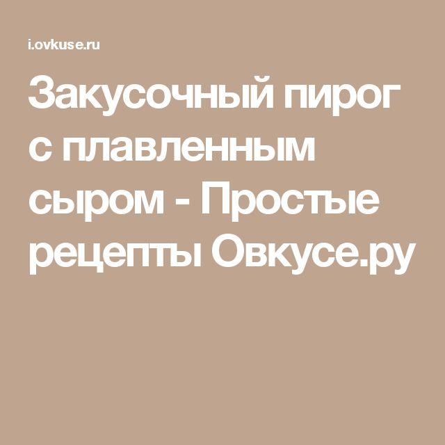 Закусочный пирог с плавленным сыром - Простые рецепты Овкусе.ру
