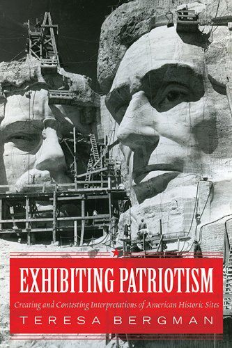 Exhibiting Patriotism: Creating and Contesting Interpretations of American Historic Sites by Teresa Bergman