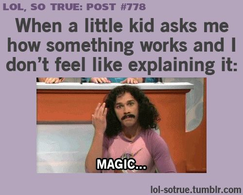 When a little kid asks me how something works and I don't feel like explaining it...