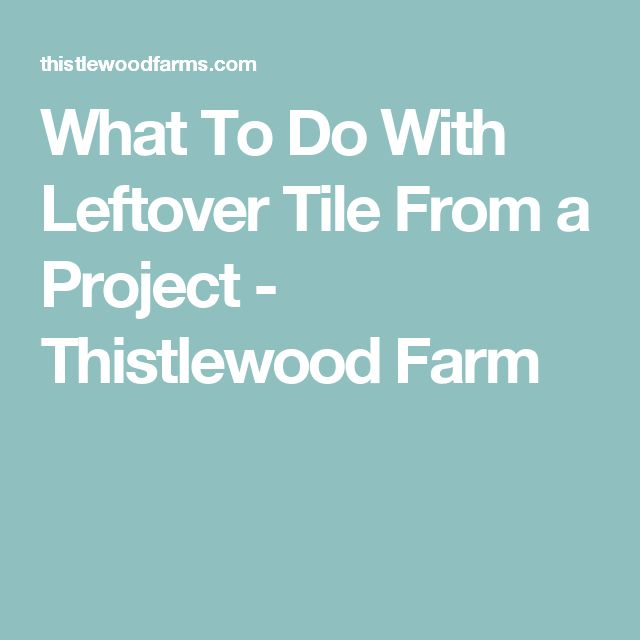 What To Do With Leftover Tile From a Project - Thistlewood Farm