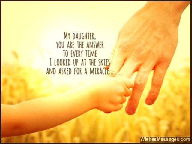 My daughter, you are the answer to every time I looked up at the skies and asked for a miracle... via WishesMessages.com