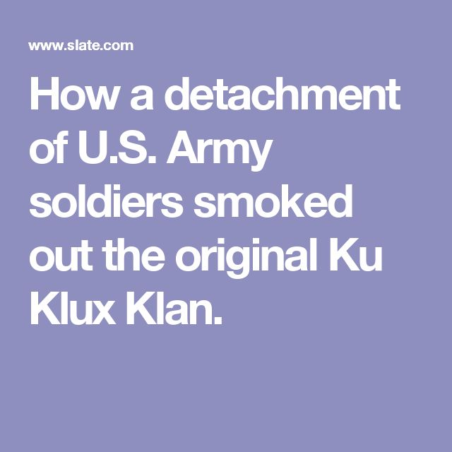 How a detachment of U.S. Army soldiers smoked out the original Ku Klux Klan.