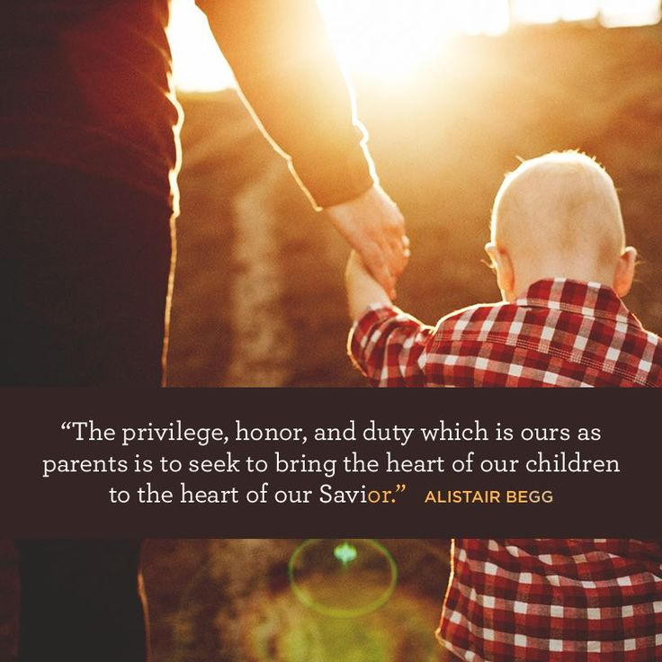 """The privilege, honor, and duty which is ours [as parents] is to seek to bring the heart of our children to the heart of our Savior."" –Alistair Begg"