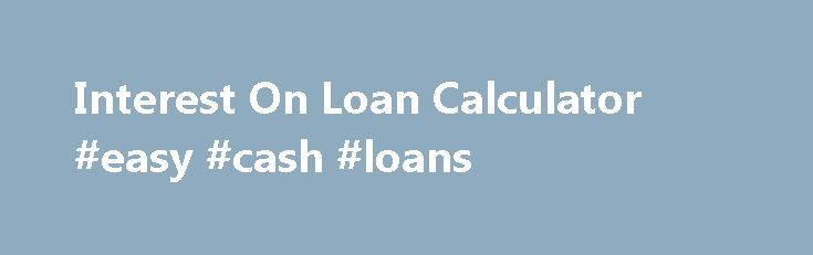 Interest On Loan Calculator #easy #cash #loans http://loans.remmont.com/interest-on-loan-calculator-easy-cash-loans/  #loan interest calculator # On the other hand, in most cases, timings will vary. The amount of money will likely be settled Interest on loan calculator into your accounts from the lender inside of a short time period. You will be able to sign up for cash advance loans both in approaches: a) Unsecured loans […]The post Interest On Loan Calculator #easy #cash #loans appeared…