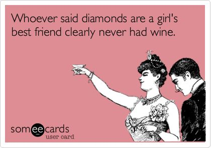 Funny Confession Ecard: Whoever said diamonds are a girl's best friend clearly never had wine.