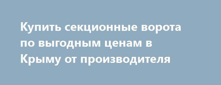 Купить секционные ворота по выгодным ценам в Крыму от производителя http://xn--90ae2bl2c.xn--p1ai/news/sektsionnye-vorota-v-krymu  Одно из основных достоинств секционных ворот с подъемным механизмом заключается в возможности их установки в проемах различной конфигурации и в помещениях с любой высотой потолка. Однако для качественного монтажа таких ворот необходимо учесть, что материал стен и потолков должен обладать высокой степенью прочности и надежности, позволяющей выдержать нагрузку всех…