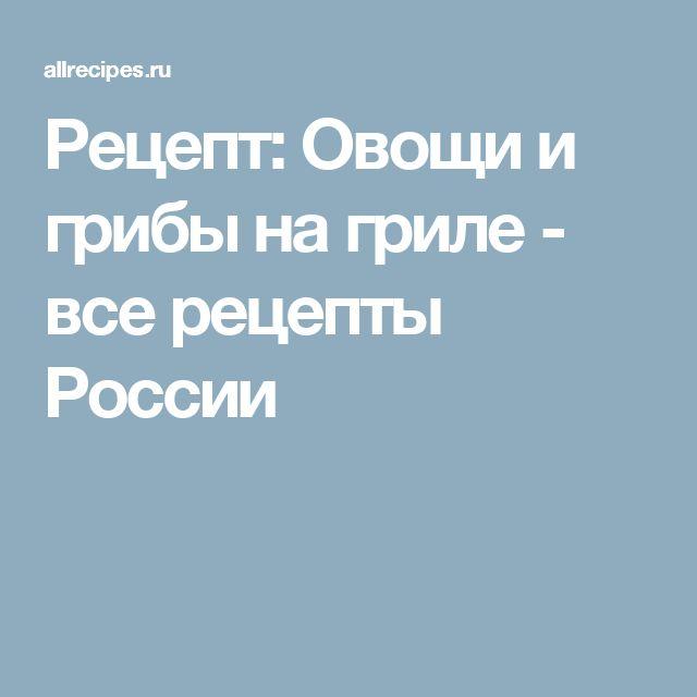 Рецепт: Овощи и грибы на гриле - все рецепты России
