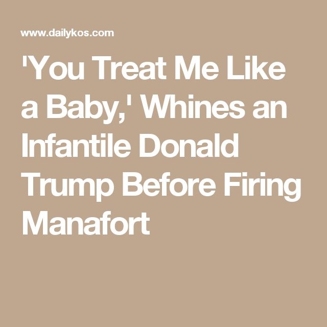 'You Treat Me Like a Baby,' Whines an Infantile Donald Trump Before Firing Manafort