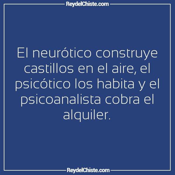 El neurótico construye castillos en el aire el psicótico los habita y el psicoanalista cobra el alquiler.