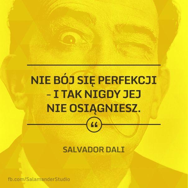 """""""Nie bój się perfekcji - i tak nigdy jej nie osiągniesz"""" Salvador Dali"""