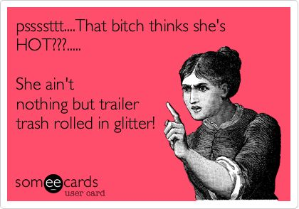 Funny Confession Ecard: pssssttt....That bitch thinks she's HOT???..... She ain't nothing but trailer trash rolled in glitter!