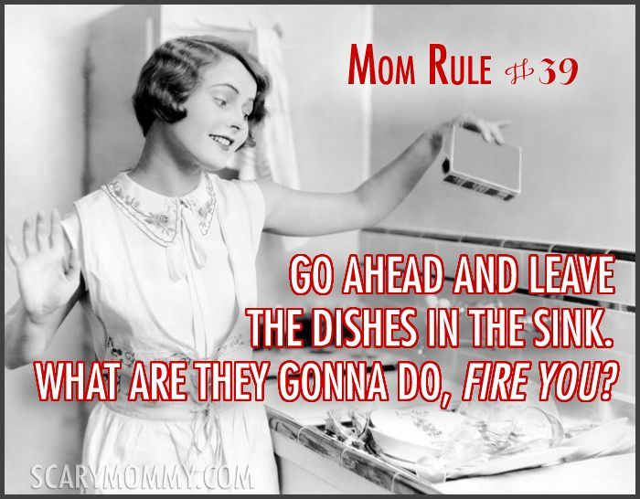 """""""Mom Rule #39 Go ahead and leave the dishes in the sink. What are they gonna do, fire you?"""" Check out all 13 hilarious Mom Rules To Live By via Scary Mommy! 