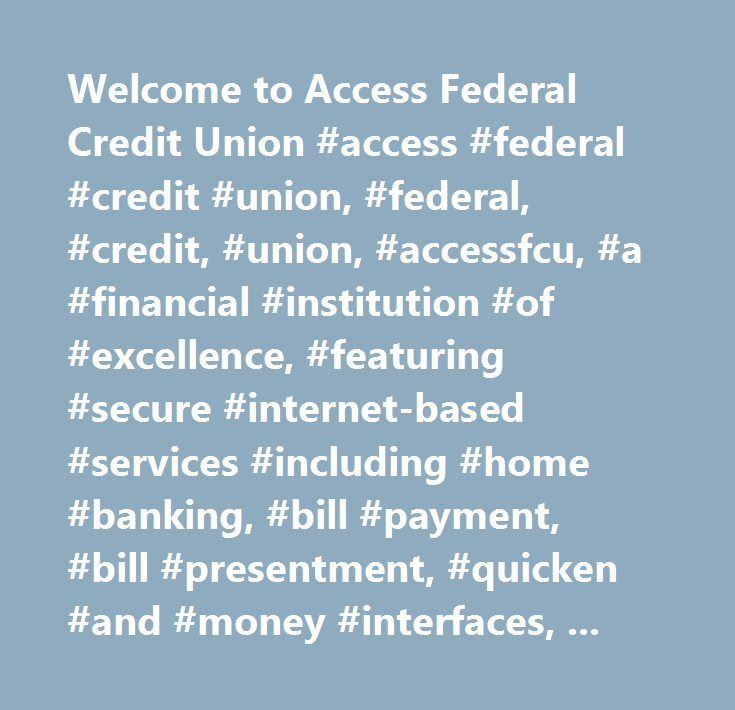Welcome to Access Federal Credit Union #access #federal #credit #union, #federal, #credit, #union, #accessfcu, #a #financial #institution #of #excellence, #featuring #secure #internet-based #services #including #home #banking, #bill #payment, #bill #presentment, #quicken #and #money #interfaces, #stock #quotes, #on-line #applications, #financial #calculators, #useful #links #and #a #wealth #of #financial #information…