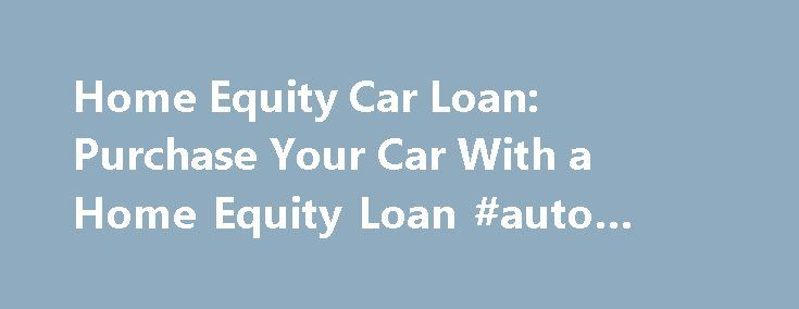 Home Equity Car Loan: Purchase Your Car With a Home Equity Loan #auto #search http://autos.remmont.com/home-equity-car-loan-purchase-your-car-with-a-home-equity-loan-auto-search/  #auto loans rates # Using Your Home Equity for a Car Loan Discover the pros and cons of using a home equity loan to buy a car When you're considering... Read more >The post Home Equity Car Loan: Purchase Your Car With a Home Equity Loan #auto #search appeared first on Auto.