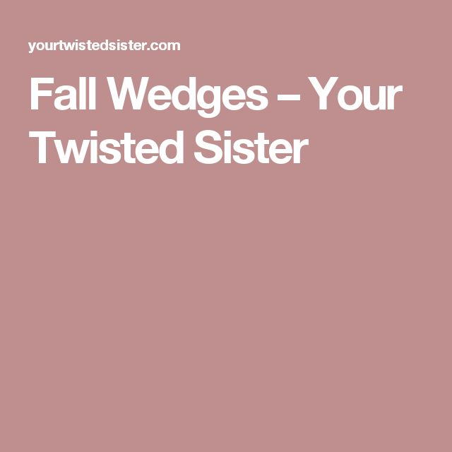 Fall Wedges – Your Twisted Sister