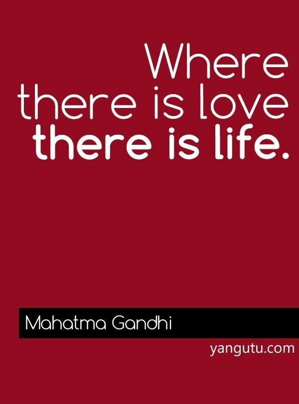 Where there is love, there is life, ~ Mahatma Gandi
