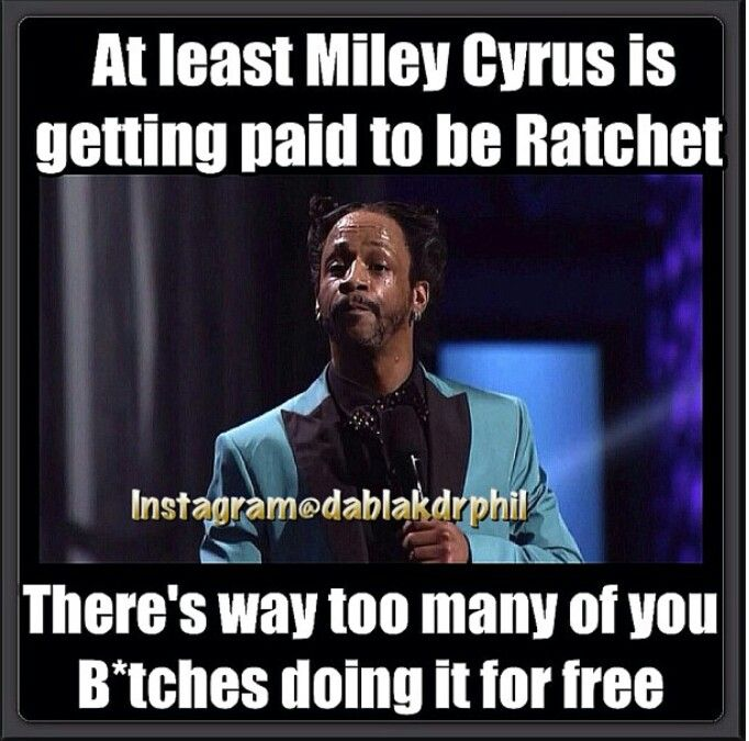 At least Miley Cyrus is getting paid to be Ratchet... there's way too many of you bitches doing it for free.. #kattwilliams #humor. Miley is a disgusting mess  but I guess at least she  gets paid good money for being a hot nasty mess..rather than doing it for free.