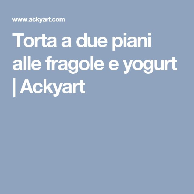 Torta a due piani alle fragole e yogurt  |   Ackyart