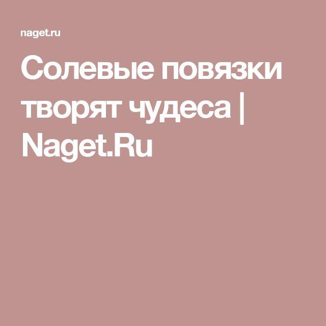 Солевые повязки творят чудеса | Naget.Ru