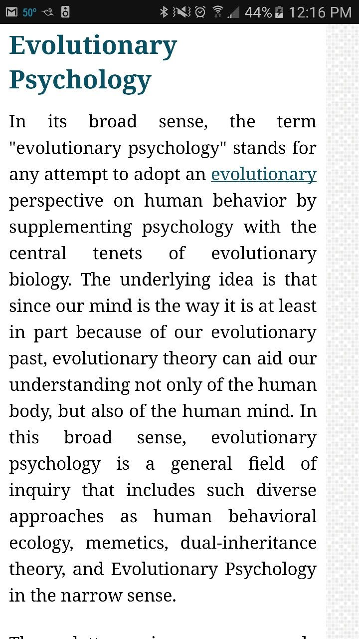 "Evolutionary Psychology In its broad sense, the term ""evolutionary psychology"" stands for any attempt to adopt an evolutionary perspective on human behavior by supplementing psychology with the central tenets of evolutionary biology. The underlying idea is that since our mind is the way it is at least in part because of our evolutionary past, evolutionary theory can aid our understanding not only of the human body, but also of the human mind."