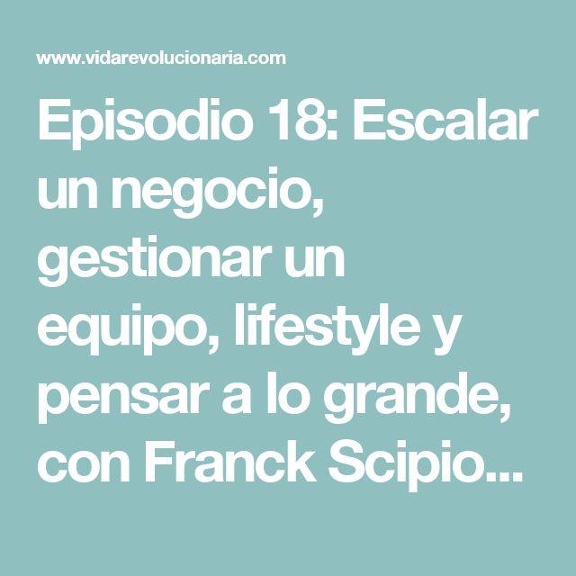 Episodio 18: Escalar un negocio, gestionar un equipo, lifestyle y pensar a lo grande, con Franck Scipion - Vida Revolucionaria