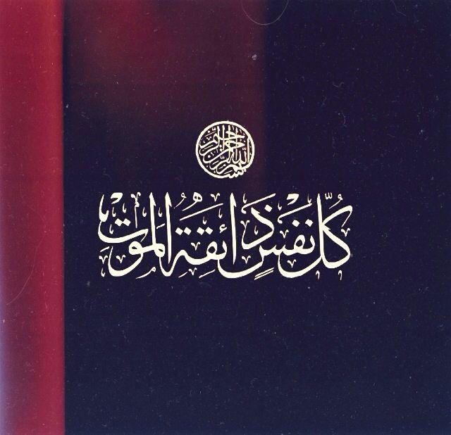 Calligraphy – Quran 3:185 and others كُلُّ نَفْسٍ ذَائِقَةُ الْمَوْتِ Every soul shall test death.