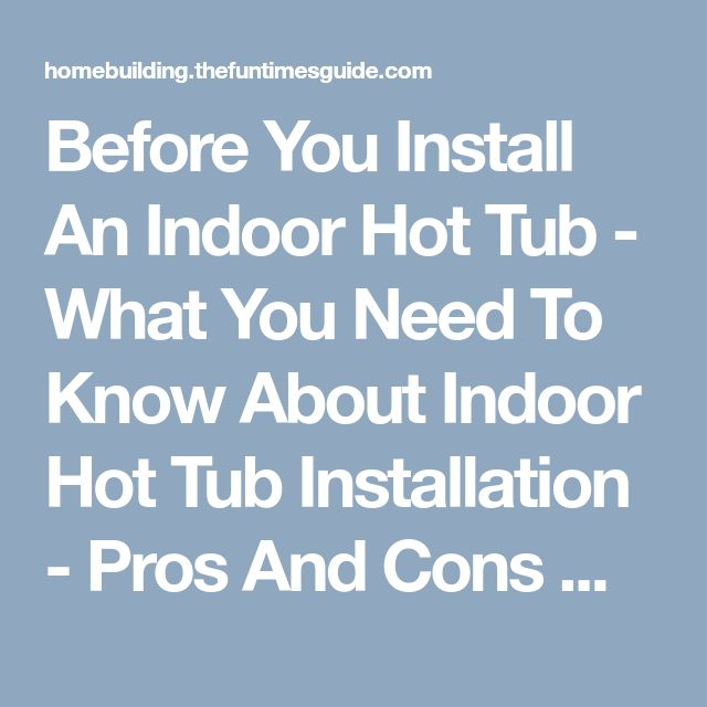 Before You Install An Indoor Hot Tub - What You Need To Know About Indoor Hot Tub Installation - Pros And Cons Of Indoor Hot Tubs | The Homebuilding/Remodel Guide #remodelingGuide
