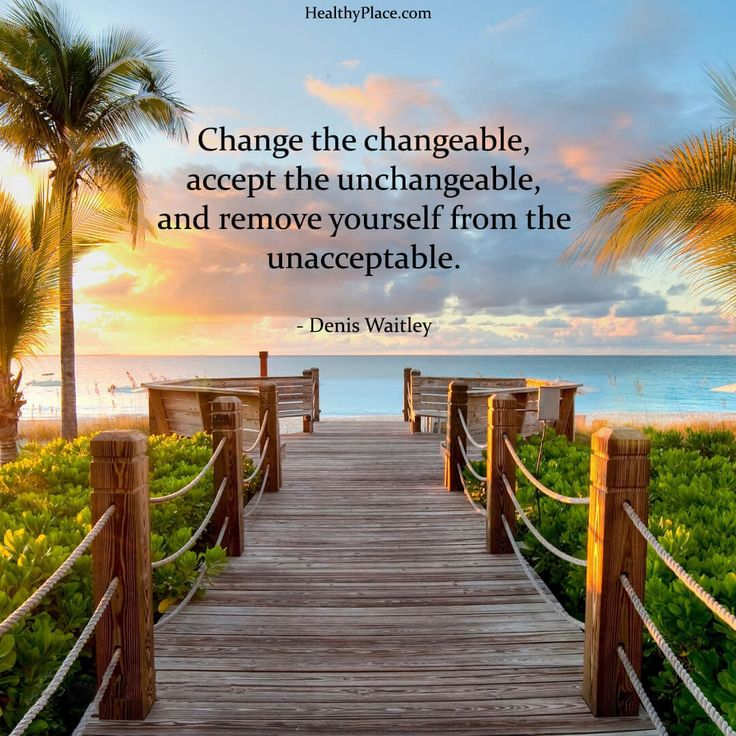 Positive Quote: Change the changeable, accept the unchangeable, and remove yourself from the unacceptable. -Denis Waitley. www.HealthyPlace.com