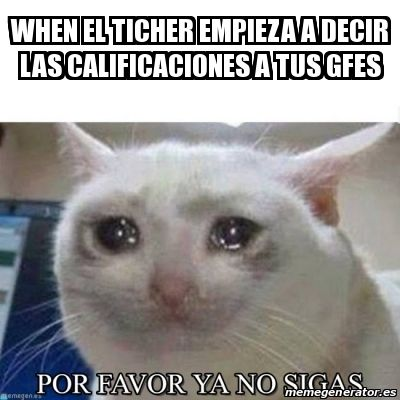 Meme Personalizado - WHEN EL TICHER EMPIEZA A DECIR LAS CALIFICACIONES A TUS GFES - 27440978