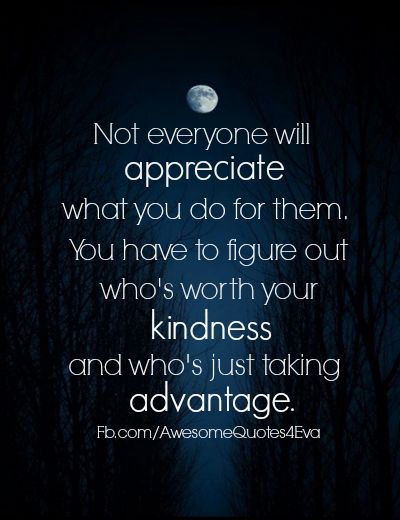 Figure out who's worth your kindness and who's just taking advantage.