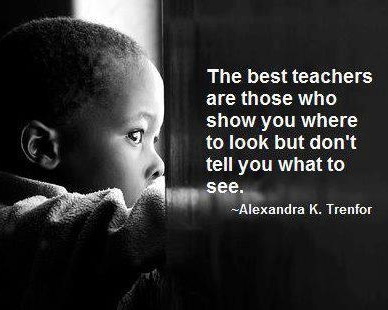 """""""The best teachers are those who show you where to look, but don't tell you what to see."""" ~ Alexandra K.Trenfor"""
