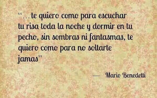 """""""Te quiero como para escuchar tu risa toda la noche y dormir en tu pecho, sin sombras ni fantasmas, te quiero como para no soltarte jamás"""" (Mario Benedetti)"""