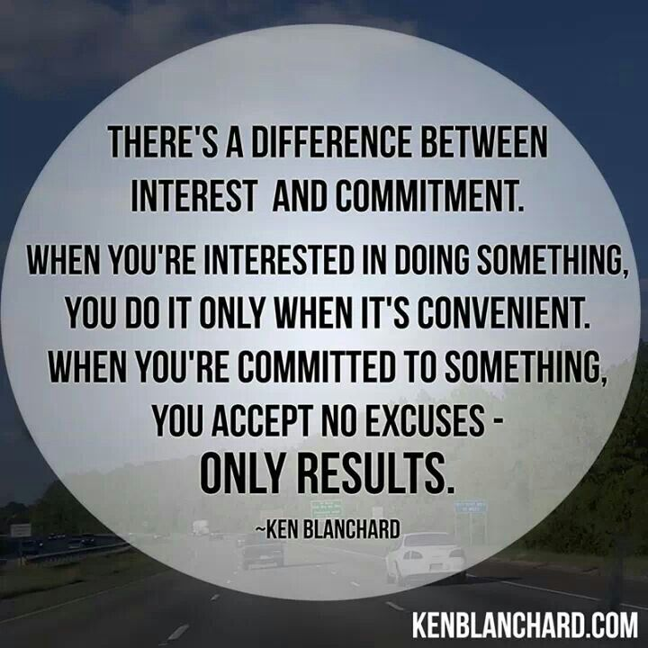 """There's A Difference Between Interest & Commitment. When You're Interested In Doing Something, You Do It Only When It's Convenient. When You're Committed To Something, You Accept No Excuses - Only Results."" - Ken Blanchard"