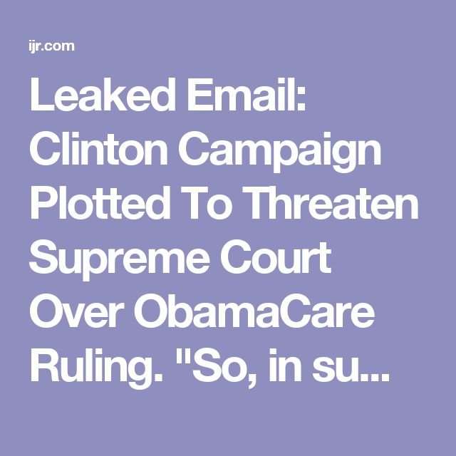 "Leaked Email: Clinton Campaign Plotted To Threaten Supreme Court Over ObamaCare Ruling. ""So, in sum, the Clinton campaign was colluding with the Center for American progress to get stories written about the backlash at the polls if the Supreme Court overthrew ObamaCare - and they specifically mention that Obama's threats to the Court in 2012 helped ""scare off"" Chief Justice John Roberts."""