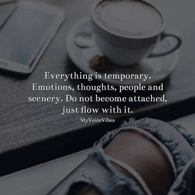 Everything is temporary. Emotions thoughts people and scenery..