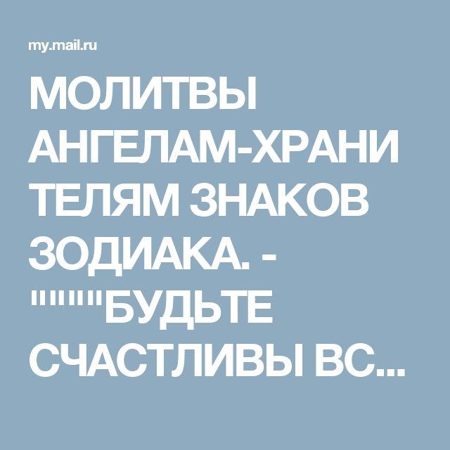 """МОЛИТВЫ АНГЕЛАМ-ХРАНИТЕЛЯМ ЗНАКОВ ЗОДИАКА. - """"""""""""""""БУДЬТЕ СЧАСТЛИВЫ ВСЕГДА ! - Группы Мой Мир"""