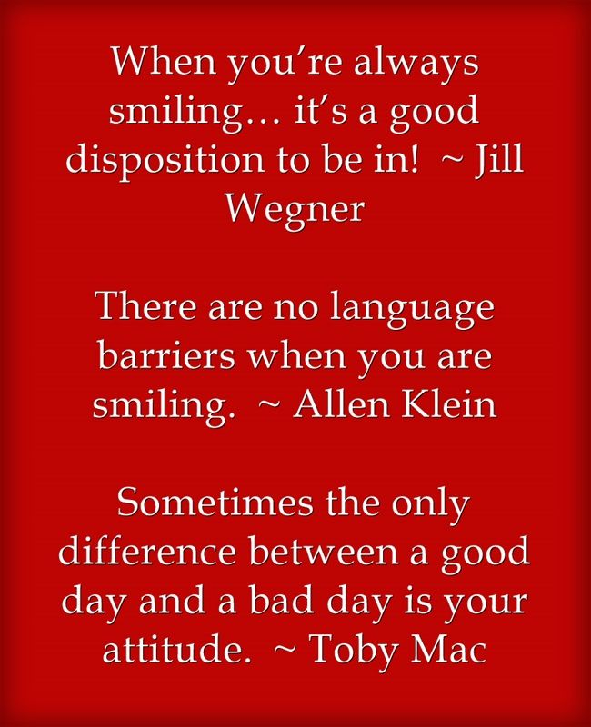 When you're always smiling… it's a good disposition to be in! ~ Jill Wegner  There are no language barriers when you are smiling. ~ Allen Klein  Sometimes the only difference between a good day and a bad day is your attitude. ~ Toby Mac