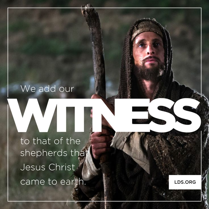 We add our witness to that of the shepherds that Jesus Christ came to earth.
