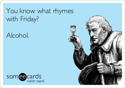 You know what rhymes with Friday? Alcohol.