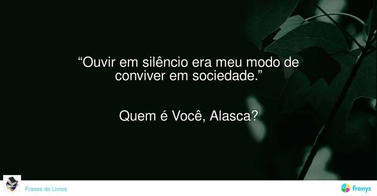 """""""Ouvir em silêncio era meu modo de conviver em sociedade.""""   Quem é Você, Alasca? #John Green #avidaearte"""